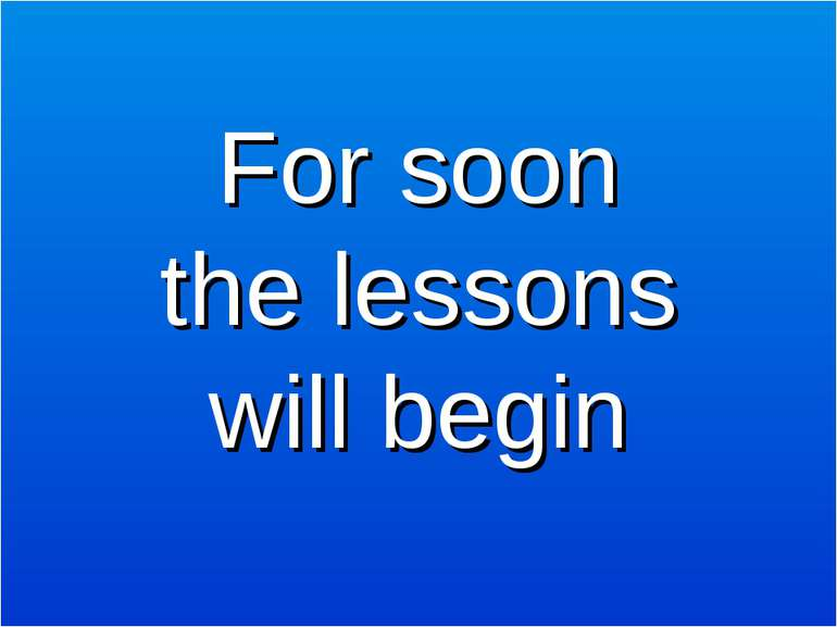 For soon the lessons will begin