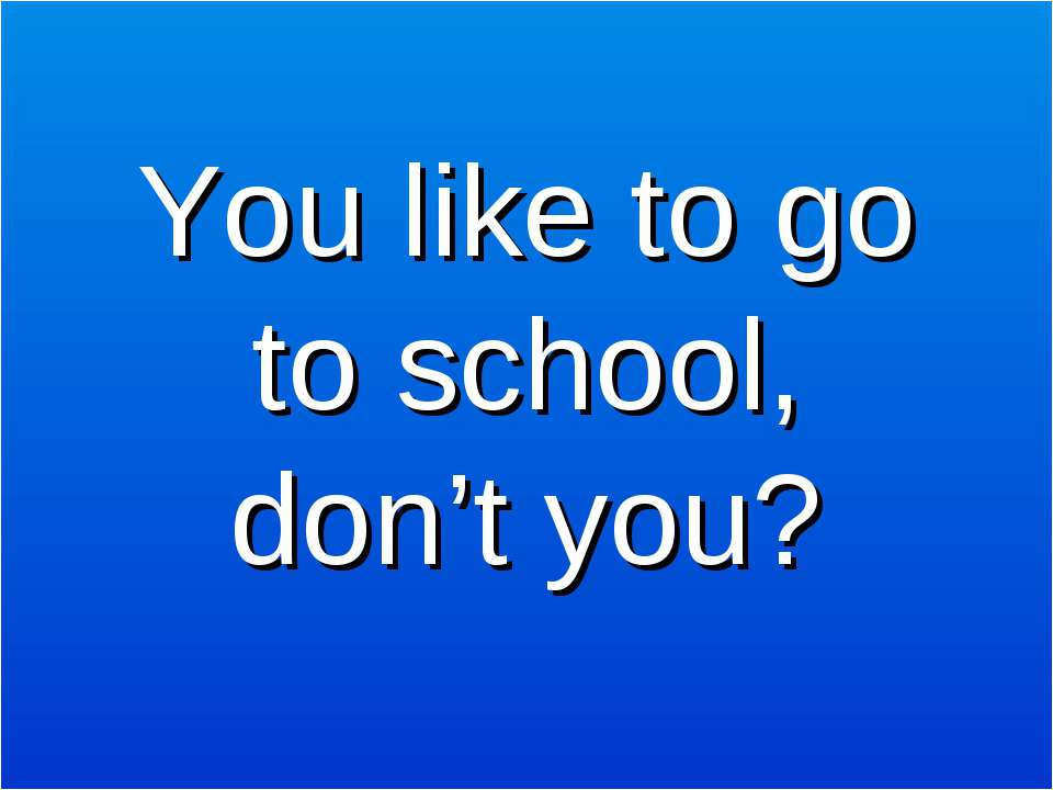 You like to go to school, don't you?