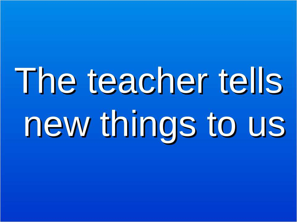 The teacher tells new things to us