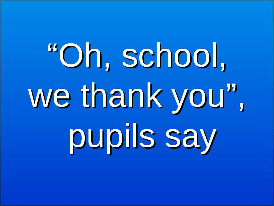 """Oh, school, we thank you"", pupils say"