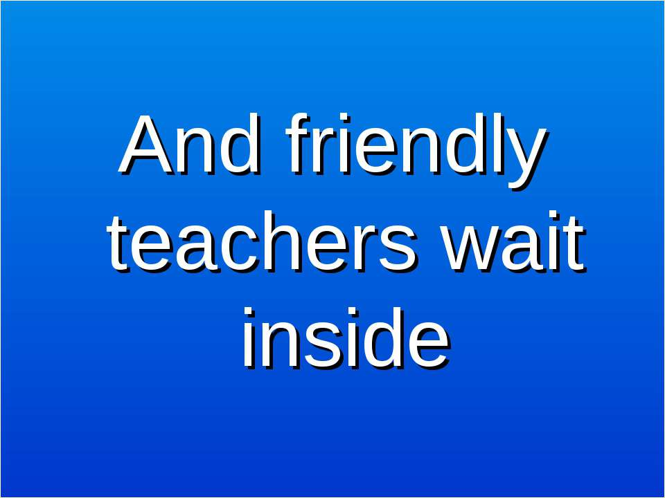 And friendly teachers wait inside