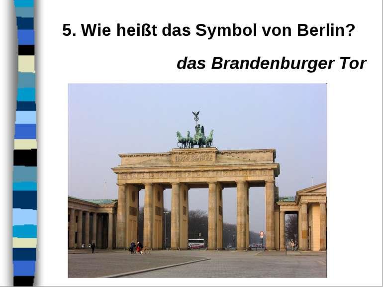5. Wie heißt das Symbol von Berlin? das Brandenburger Tor