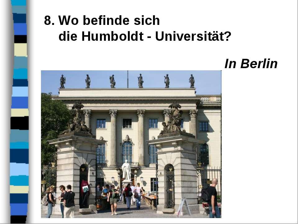 8. Wo befinde sich die Humboldt - Universität? In Berlin