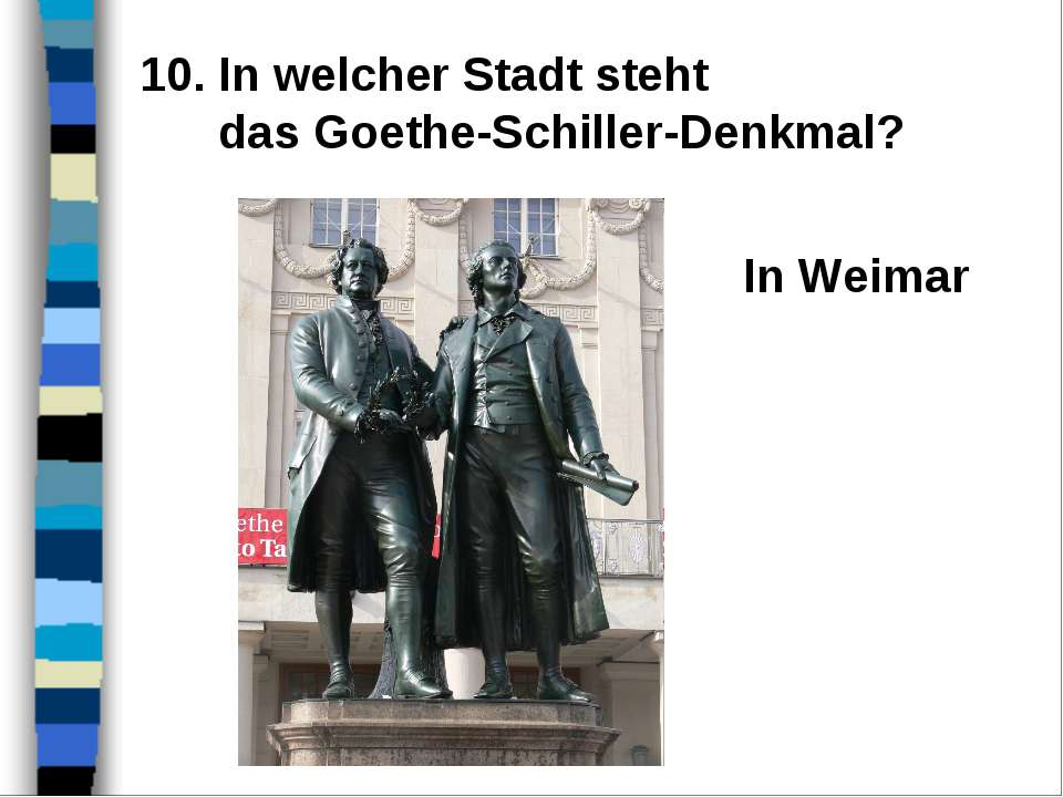 10. In welcher Stadt steht das Goethe-Schiller-Denkmal? In Weimar