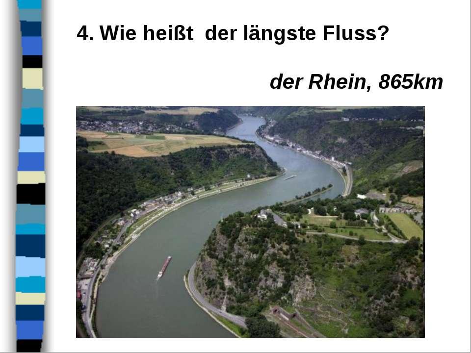 4. Wie heißt der längste Fluss? der Rhein, 865km