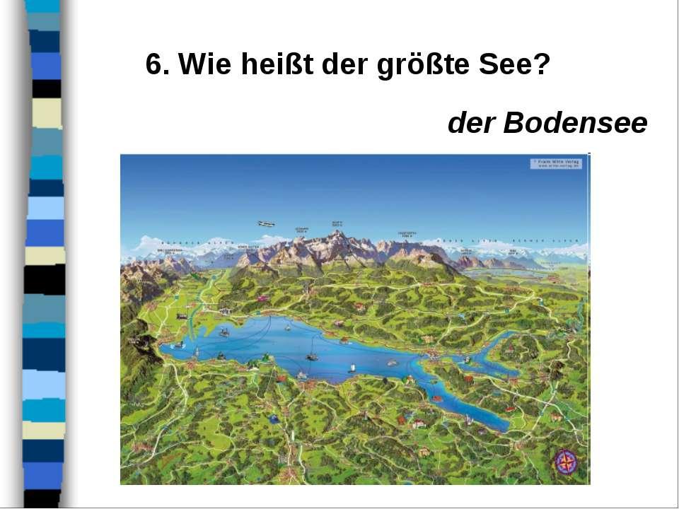 6. Wie heißt der größte See? der Bodensee