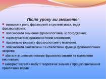 Після уроку ви зможете: визначати роль фразеології в системі мови, види фразе...
