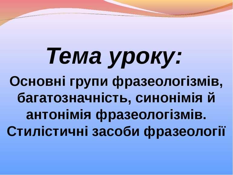 Тема уроку: Основні групи фразеологізмів, багатозначність, синонімія й антоні...