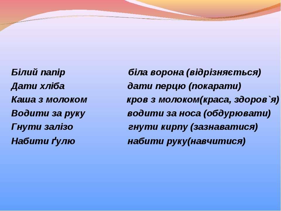 Білий папір біла ворона (відрізняється) Дати хліба дати перцю (покарати) Каша...