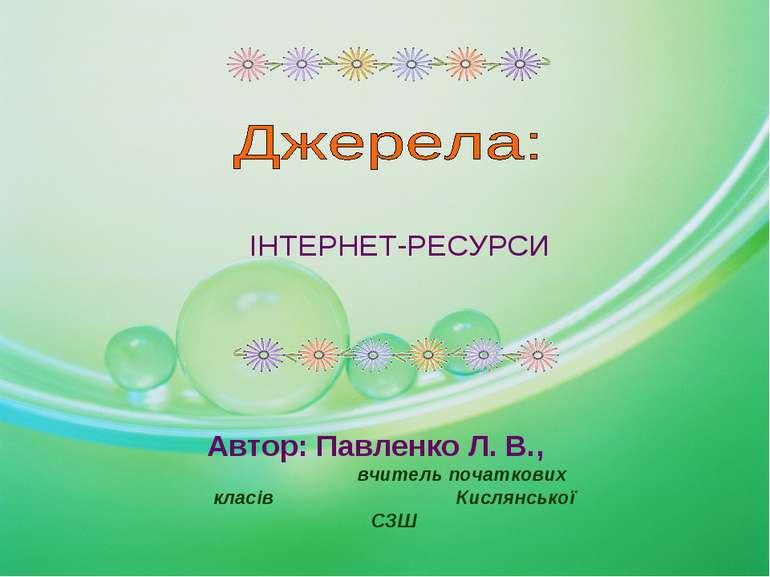 ІНТЕРНЕТ-РЕСУРСИ Автор: Павленко Л. В., вчитель початкових класів Кислянської...