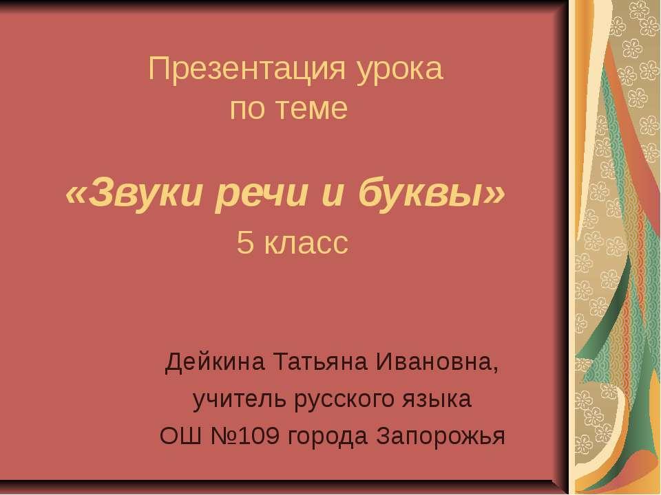 Презентация урока по теме «Звуки речи и буквы» 5 класс Дейкина Татьяна Иванов...