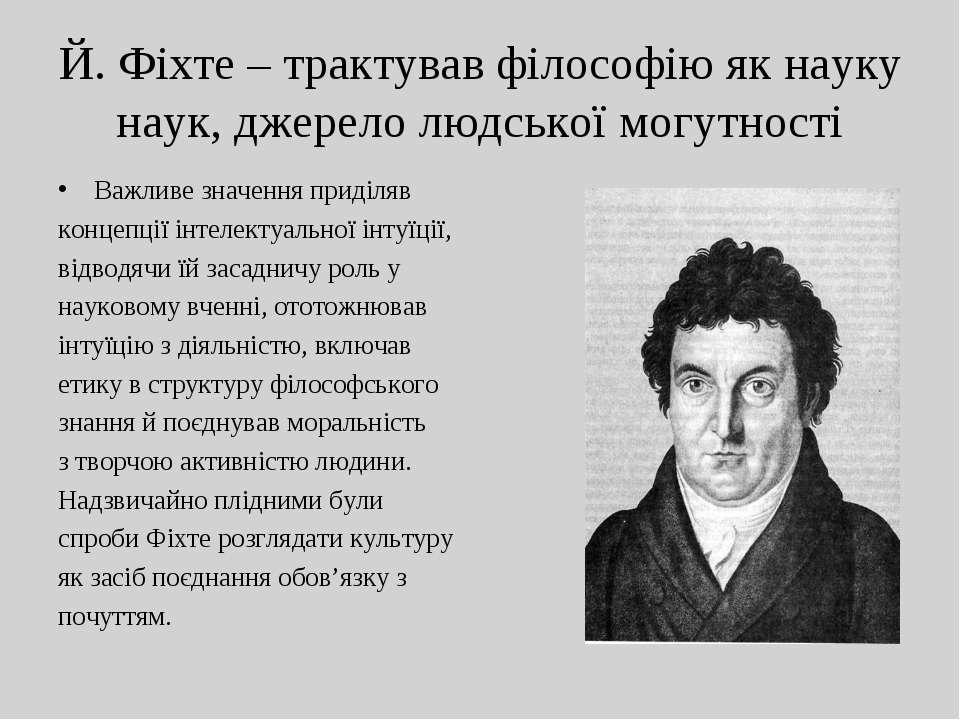 Й. Фіхте – трактував філософію як науку наук, джерело людської могутності Важ...