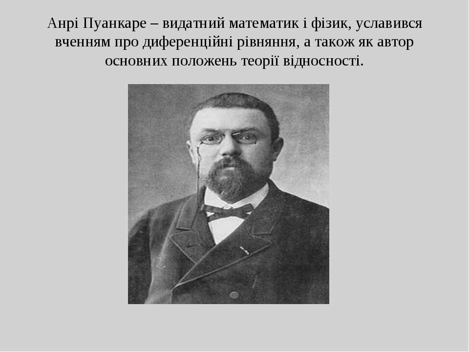 Анрі Пуанкаре – видатний математик і фізик, уславився вченням про диференційн...
