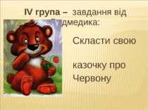 ІV група – завдання від Ведмедика: Скласти свою казочку про Червону Шапочку.