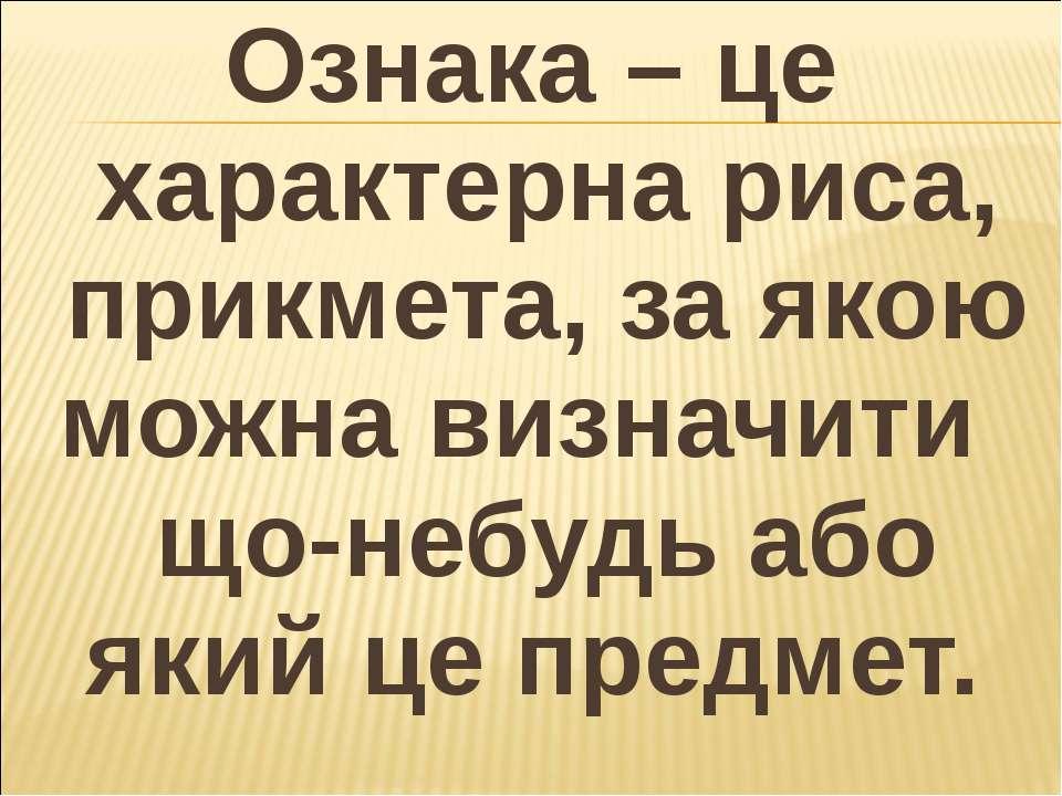 Ознака – це характерна риса, прикмета, за якою можна визначити що-небудь або ...