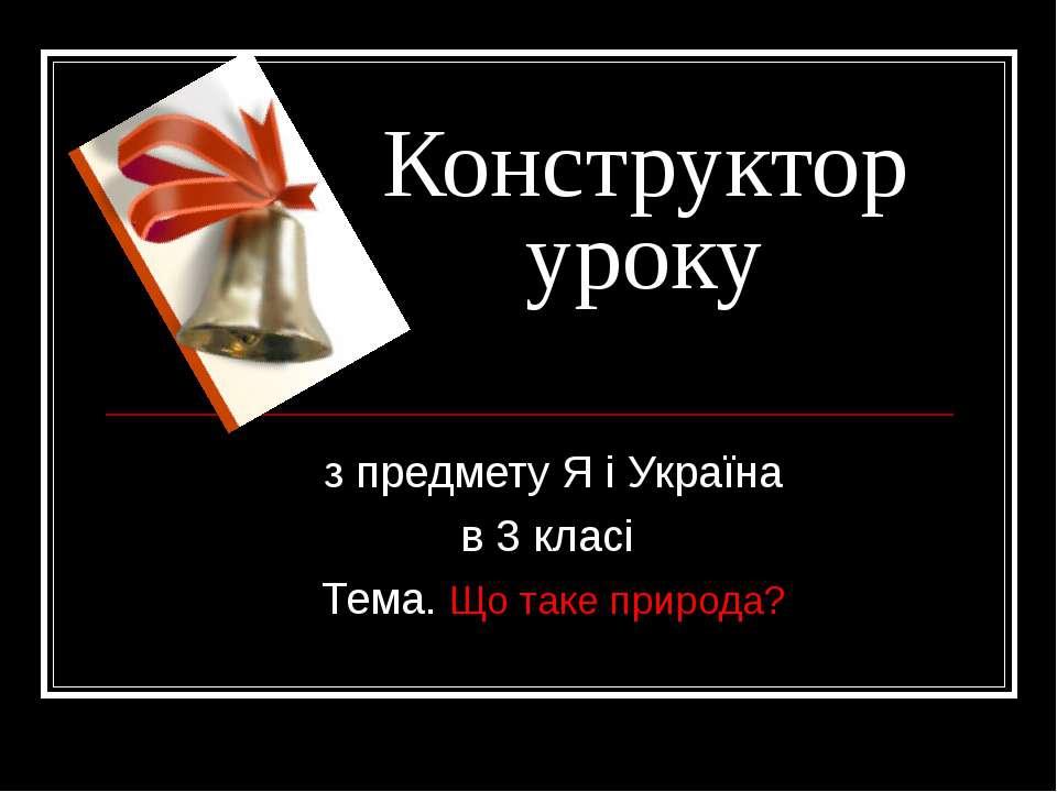 Конструктор уроку з предмету Я і Україна в 3 класі Тема. Що таке природа?