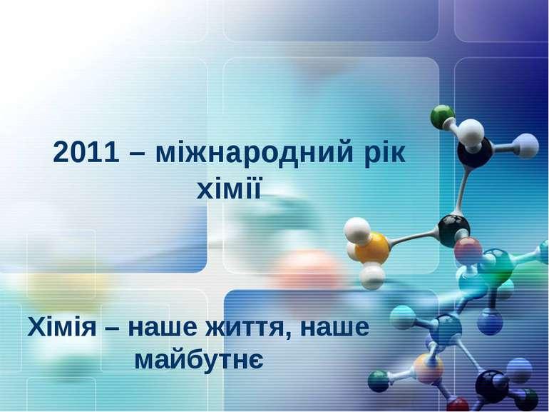 2011 – міжнародний рік хімії Хімія – наше життя, наше майбутнє