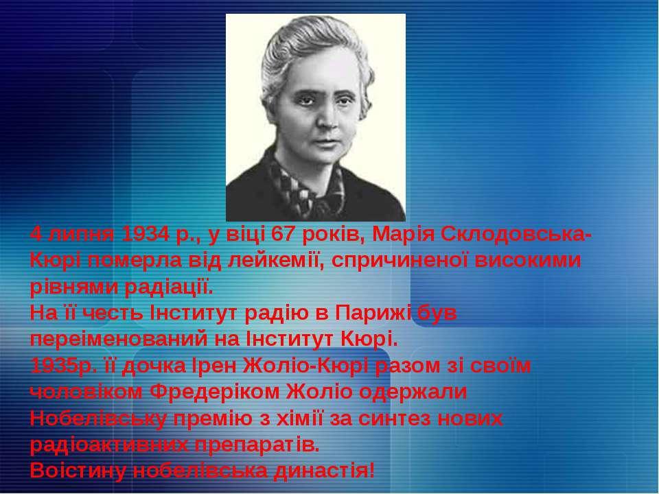 4 липня 1934 р., у віці 67 років, Марія Склодовська-Кюрі померла від лейкемії...