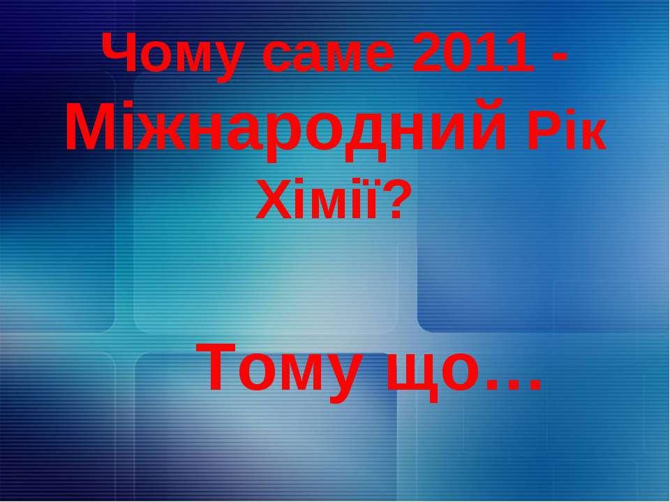 Чому саме 2011 - Міжнародний Рік Хімії? Тому що…