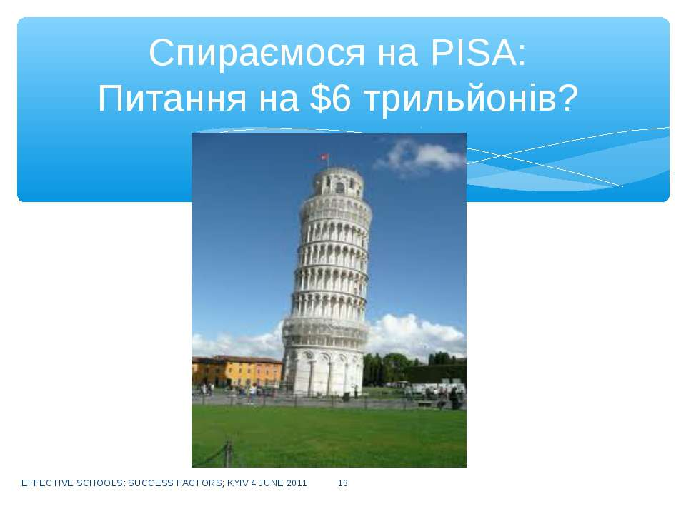 EFFECTIVE SCHOOLS: SUCCESS FACTORS; KYIV 4 JUNE 2011 * Спираємося на PISA: Пи...
