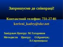 Запрошуємо до співпраці! Контактний телефон: 731-27-01 kerivni_kadry@ukr.net ...