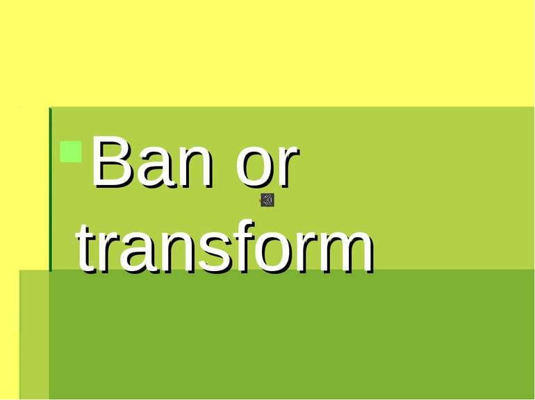 Ban or transform