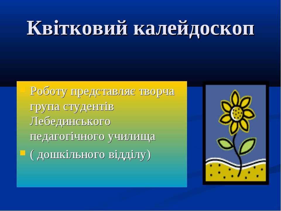 Квітковий калейдоскоп Роботу представляє творча група студентів Лебединського...