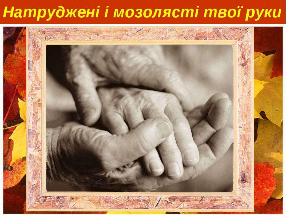 Натруджені і мозолясті твої руки