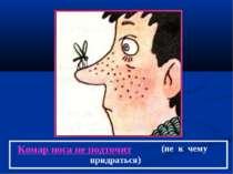Комар носа не подточит (не к чему придраться)