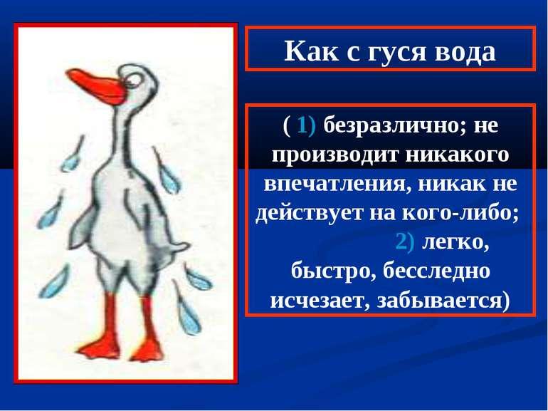 Как с гуся вода ( 1) безразлично; не производит никакого впечатления, никак н...