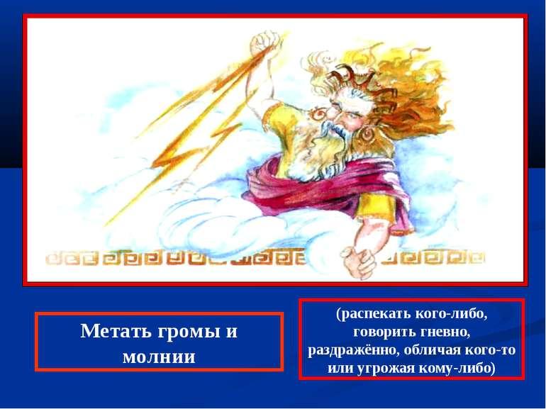 Метать громы и молнии (распекать кого-либо, говорить гневно, раздражённо, обл...