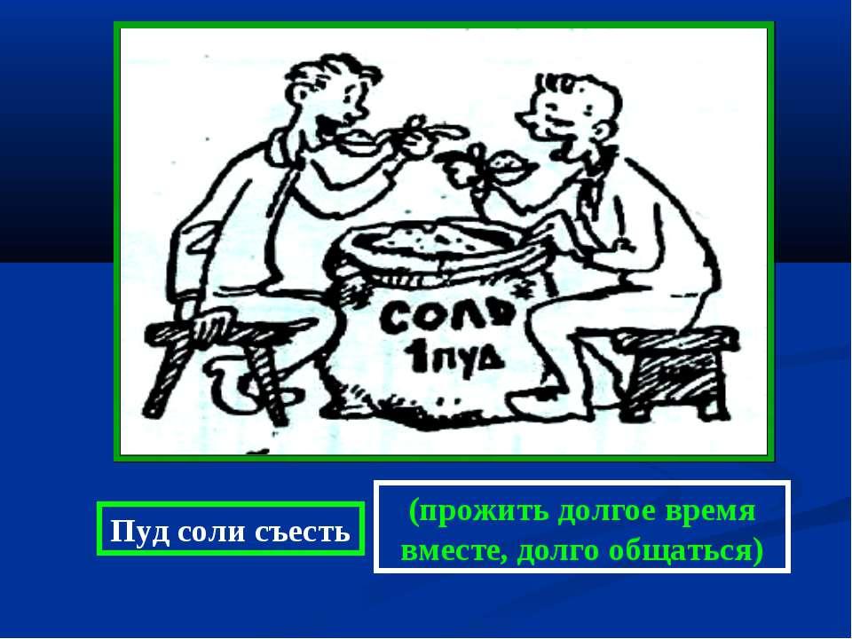 Пуд соли съесть (прожить долгое время вместе, долго общаться)