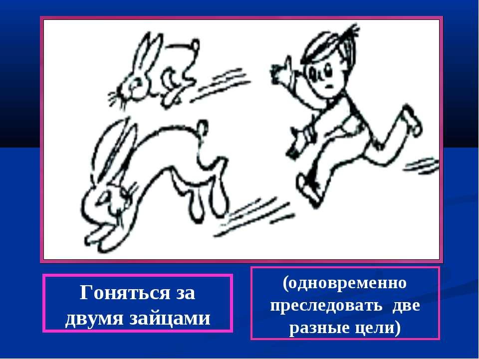 Гоняться за двумя зайцами (одновременно преследовать две разные цели)