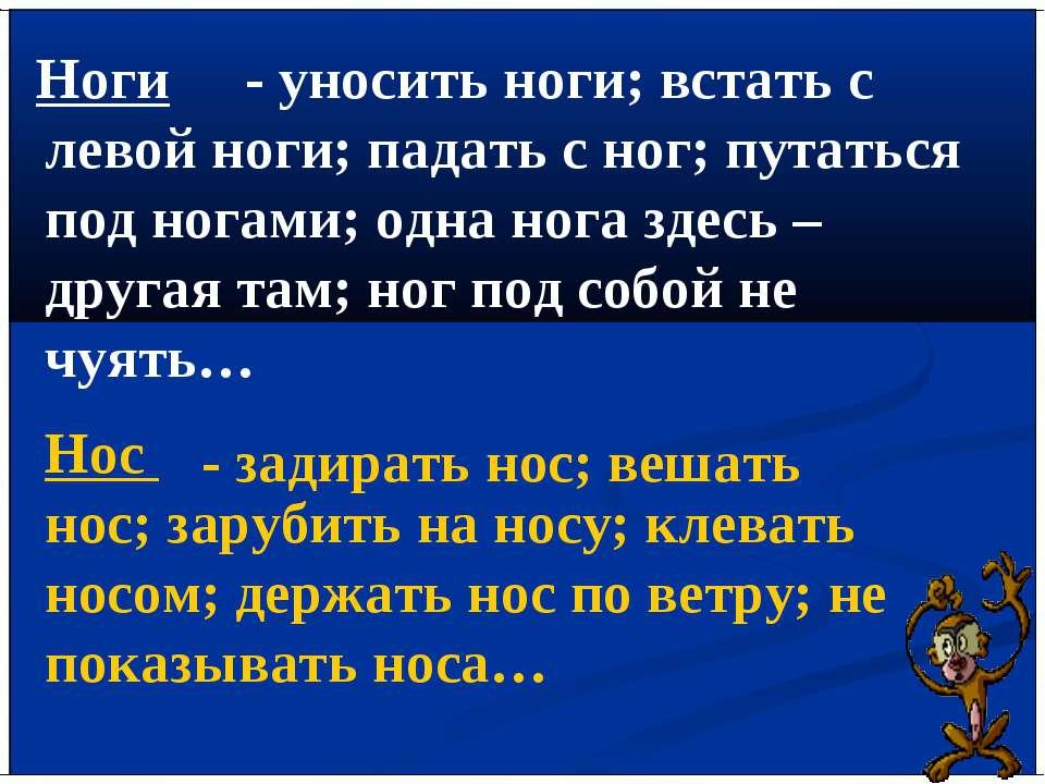 Ноги - уносить ноги; встать с левой ноги; падать с ног; путаться под ногами; ...