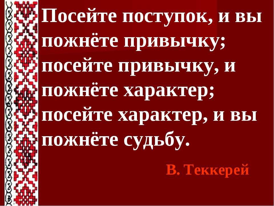 Посейте поступок, и вы пожнёте привычку; посейте привычку, и пожнёте характер...
