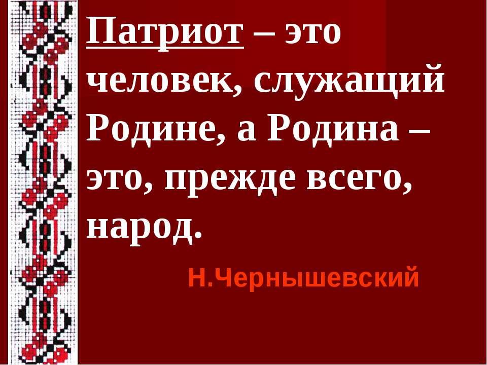 Патриот – это человек, служащий Родине, а Родина – это, прежде всего, народ. ...