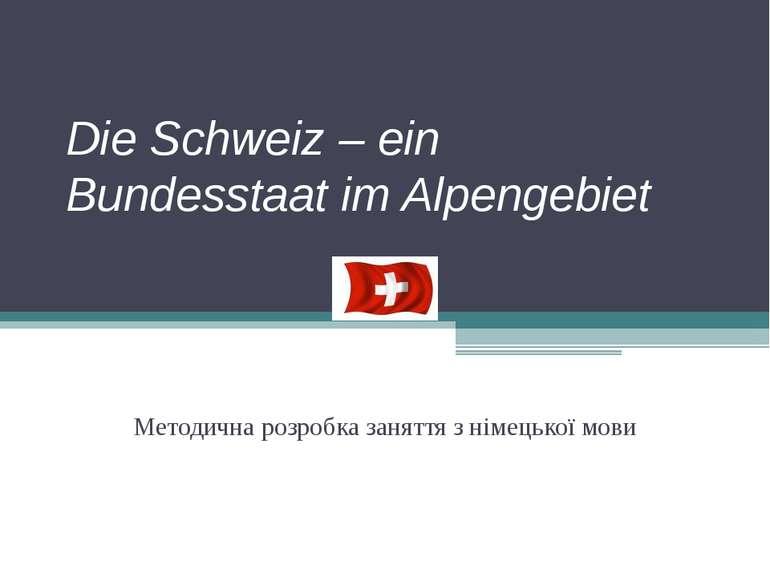 Die Schweiz – ein Bundesstaat im Alpengebiet Методична розробка заняття з нім...
