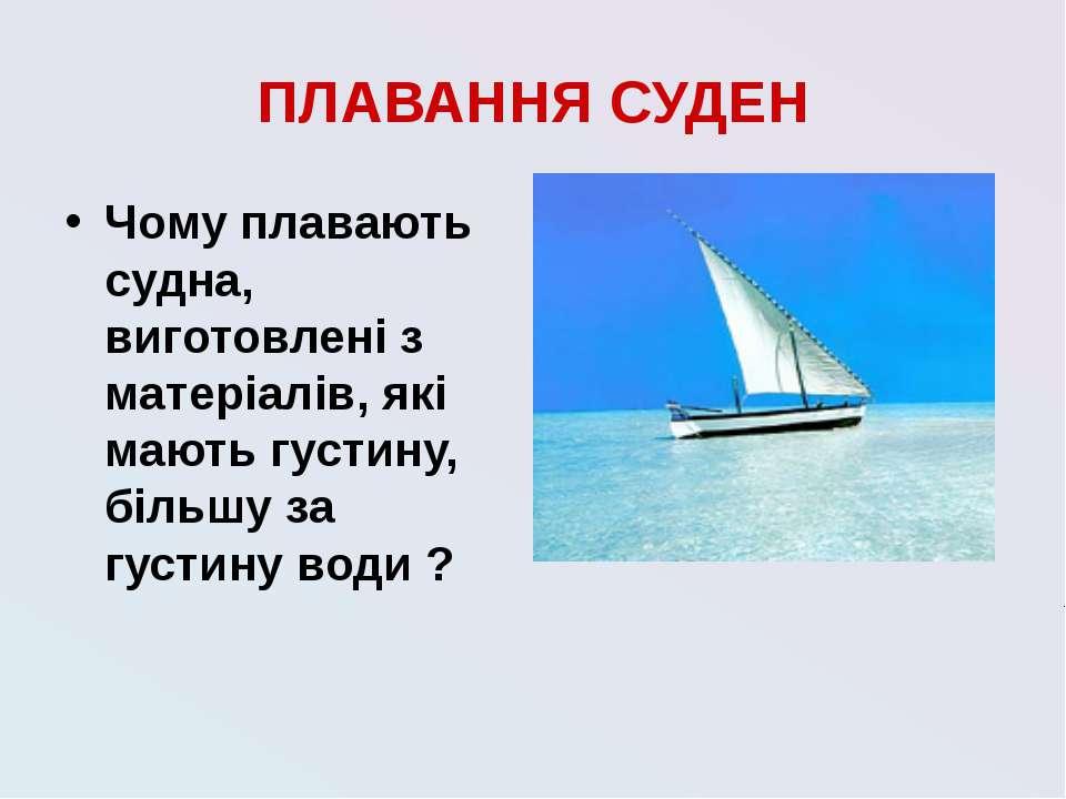 ПЛАВАННЯ СУДЕН Чому плавають судна, виготовлені з матеріалів, які мають густи...