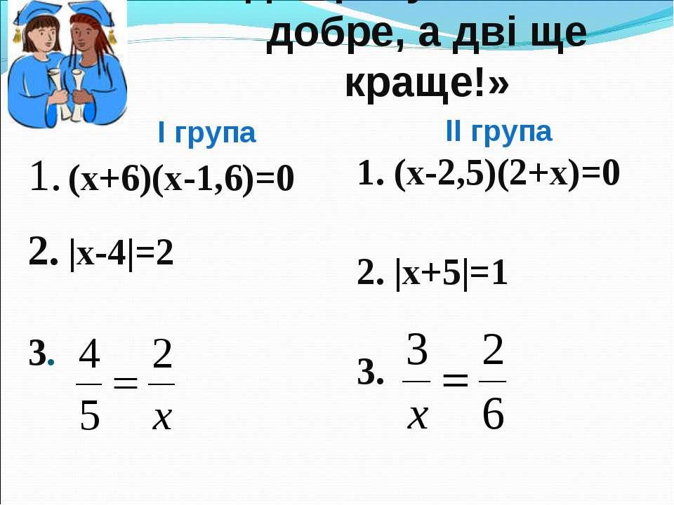 «Одна розумна голова добре, а дві ще краще!» 1. (х+6)(х-1,6)=0 2. |x-4|=2 3. ...