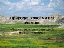 Природа, в якої ми всі вчимося «Люди и звери, мы – дети одной матери – природы»