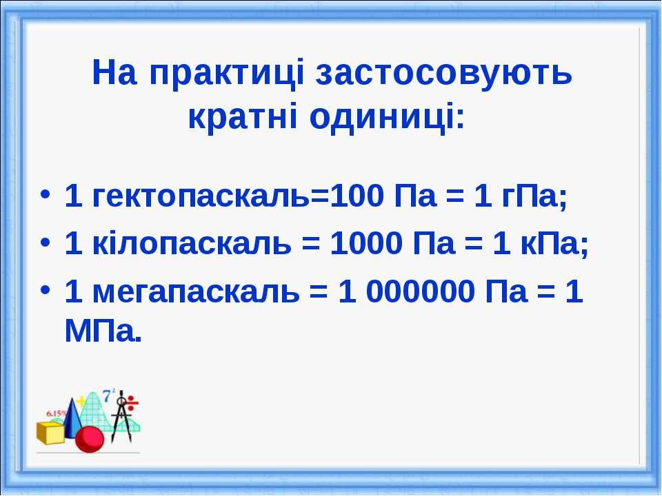 На практиці застосовують кратні одиниці: 1 гектопаскаль=100 Па = 1 гПа; 1 кіл...