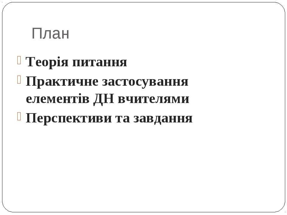 План Теорія питання Практичне застосування елементів ДН вчителями Перспективи...