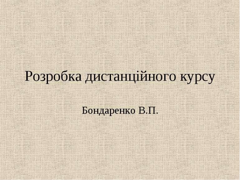 Розробка дистанційного курсу Бондаренко В.П.