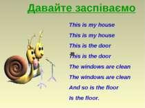 Давайте заспіваємо This is my house This is my house This is the door This is...