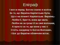 Епіграф І все ж перед Богом схилю я коліна За те, що Вкраїна Карпатська була,...
