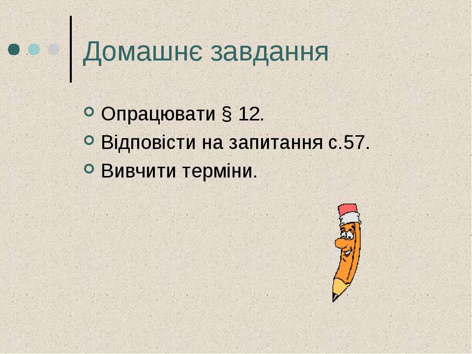Домашнє завдання Опрацювати § 12. Відповісти на запитання с.57. Вивчити терміни.