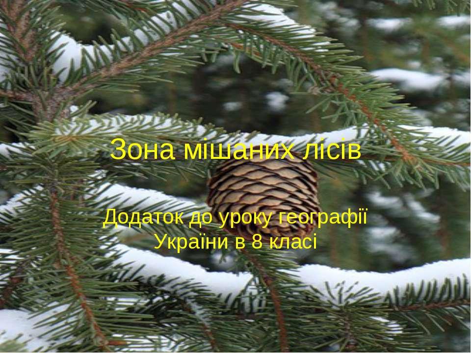 Зона мішаних лісів Додаток до уроку географії України в 8 класі