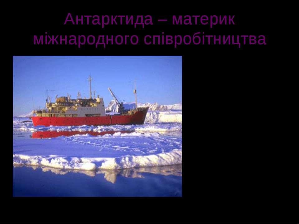 Антарктида – материк міжнародного співробітництва Сучасні дослідження льодово...