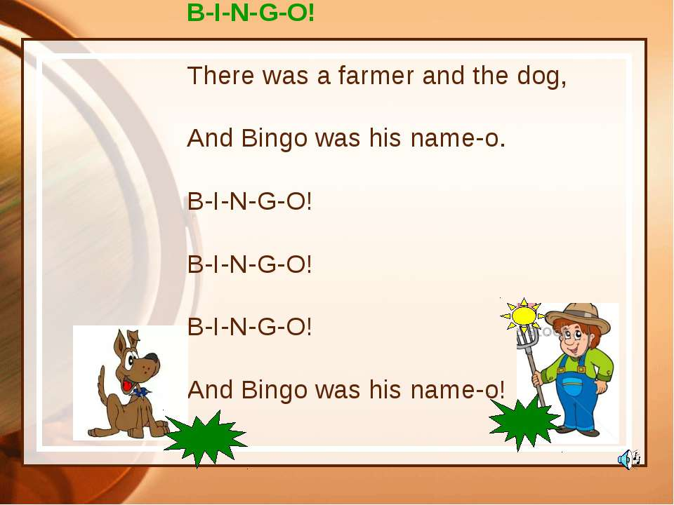 B-I-N-G-O! There was a farmer and the dog, And Bingo was his name-o. B-I-N-G-...
