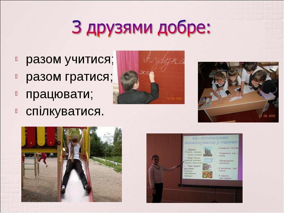 разом учитися; разом гратися; працювати; спілкуватися.